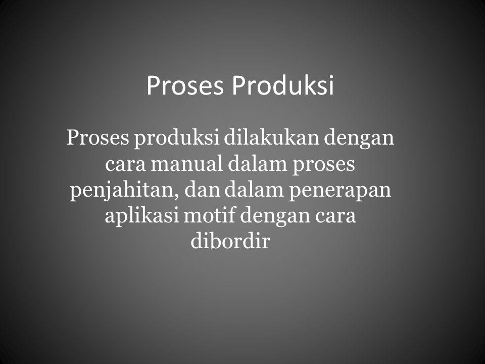 Proses Produksi Proses produksi dilakukan dengan cara manual dalam proses penjahitan, dan dalam penerapan aplikasi motif dengan cara dibordir