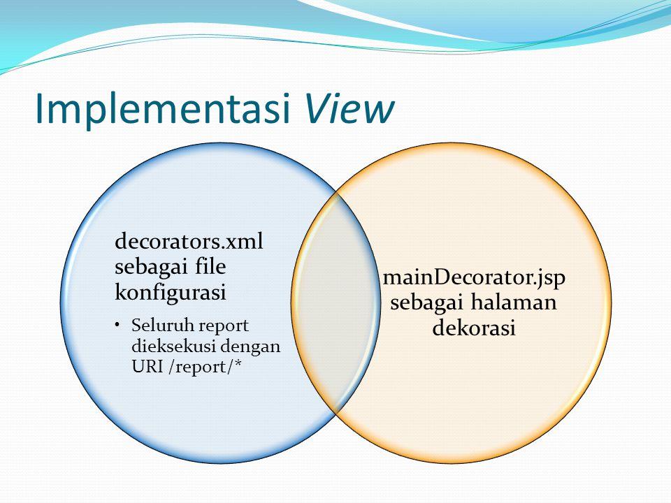 Implementasi View decorators.xml sebagai file konfigurasi Seluruh report dieksekusi dengan URI /report/* mainDecorator.jsp sebagai halaman dekorasi