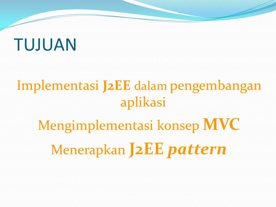 TUJUAN Implementasi J2EE dalam pengembangan aplikasi Mengimplementasi konsep MVC Menerapkan J2EE pattern