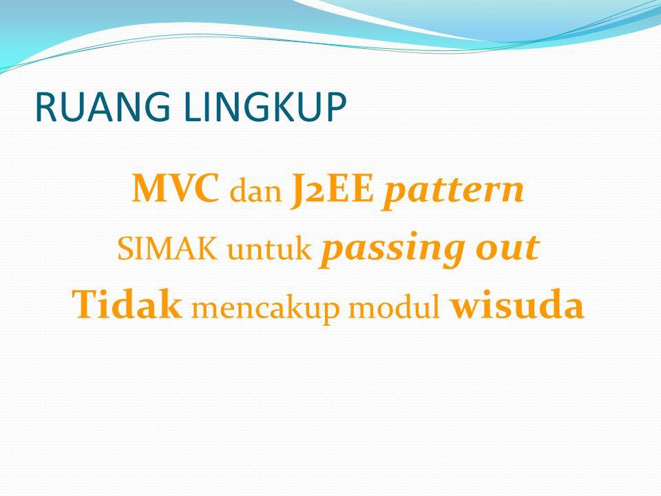 RUANG LINGKUP MVC dan J2EE pattern SIMAK untuk passing out Tidak mencakup modul wisuda