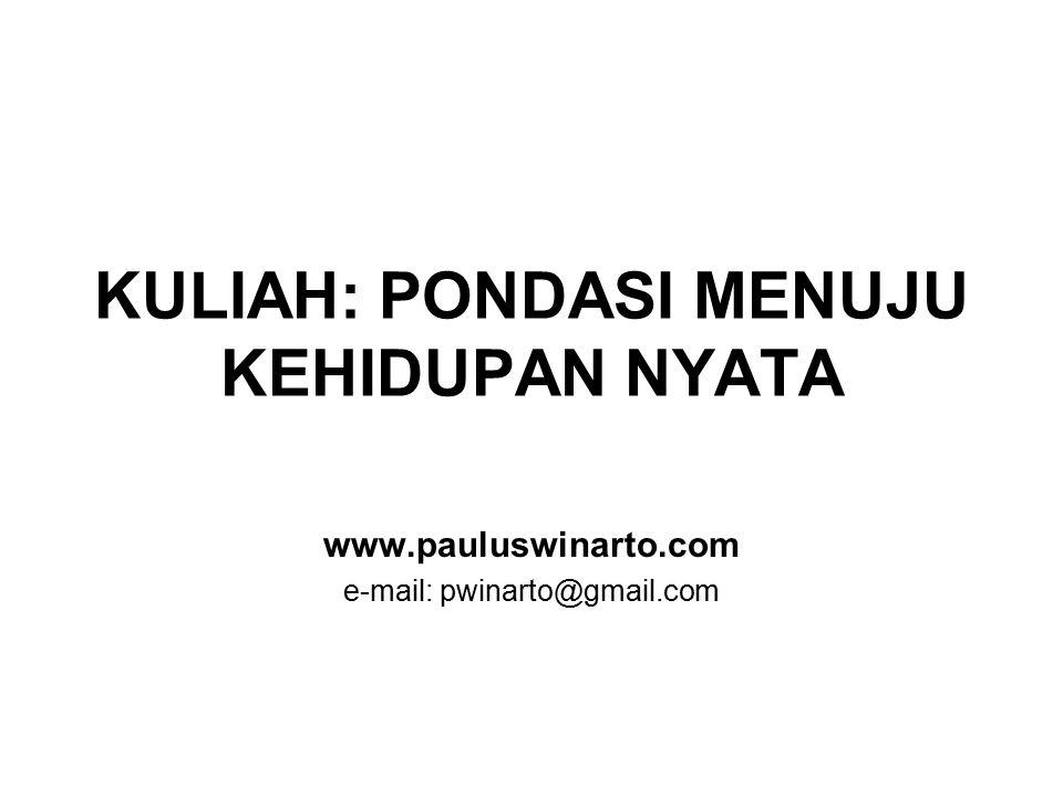 KULIAH: PONDASI MENUJU KEHIDUPAN NYATA www.pauluswinarto.com e-mail: pwinarto@gmail.com