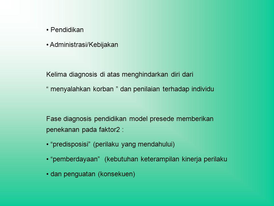 Pendidikan Administrasi/Kebijakan Kelima diagnosis di atas menghindarkan diri dari menyalahkan korban dan penilaian terhadap individu Fase diagnosis pendidikan model presede memberikan penekanan pada faktor2 : predisposisi (perilaku yang mendahului) pemberdayaan (kebutuhan keterampilan kinerja perilaku dan penguatan (konsekuen)