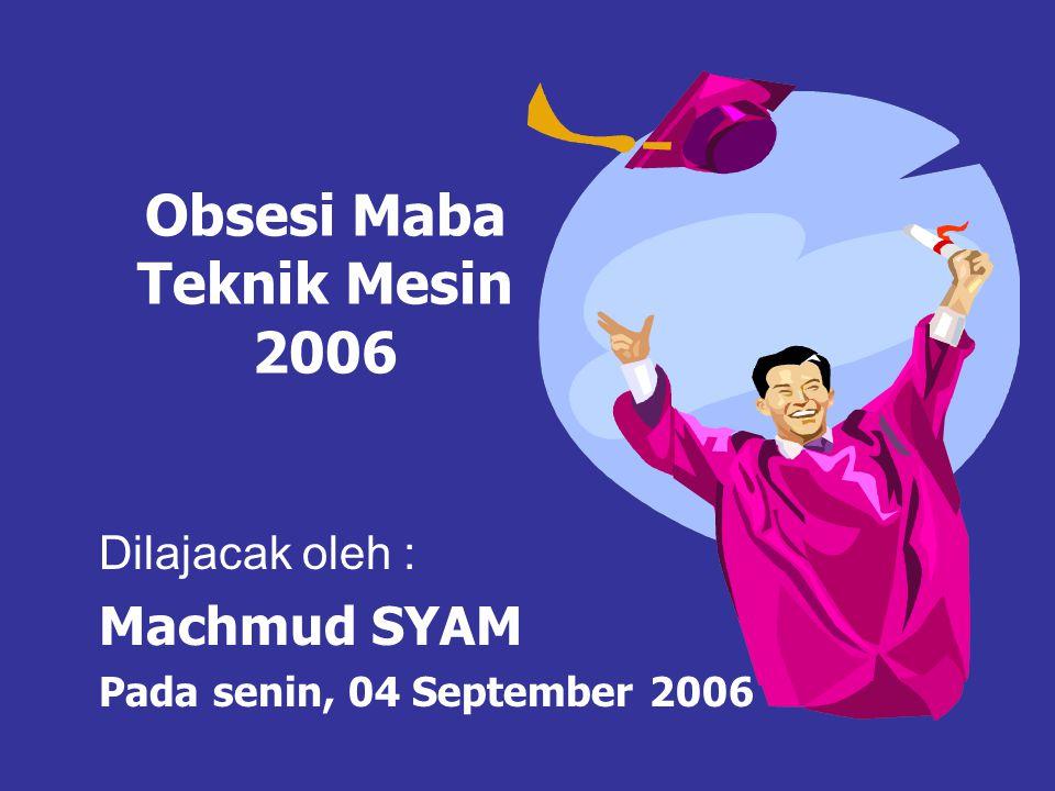 Obsesi Maba Teknik Mesin 2006 Dilajacak oleh : Machmud SYAM Pada senin, 04 September 2006