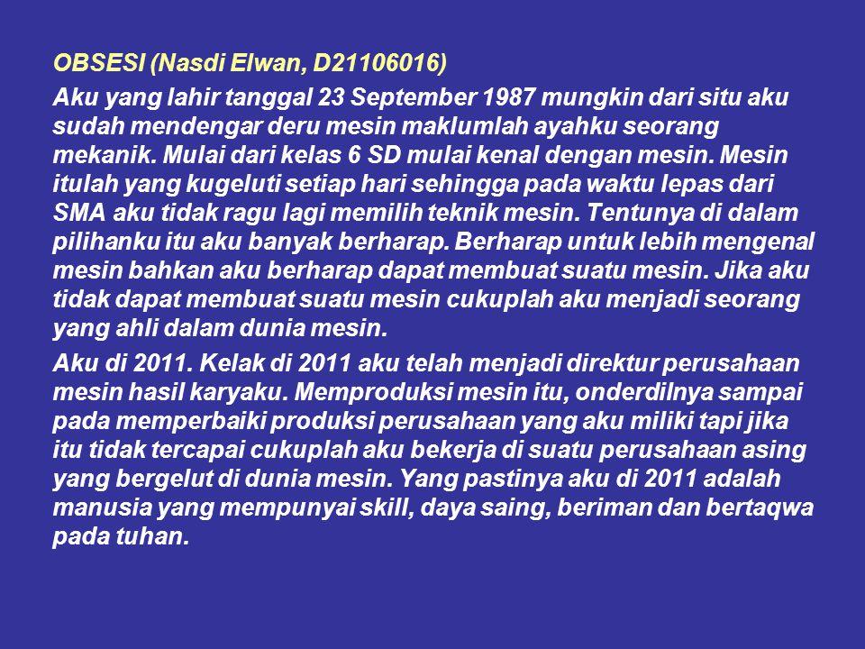 OBSESI (Nasdi Elwan, D21106016) Aku yang lahir tanggal 23 September 1987 mungkin dari situ aku sudah mendengar deru mesin maklumlah ayahku seorang mek