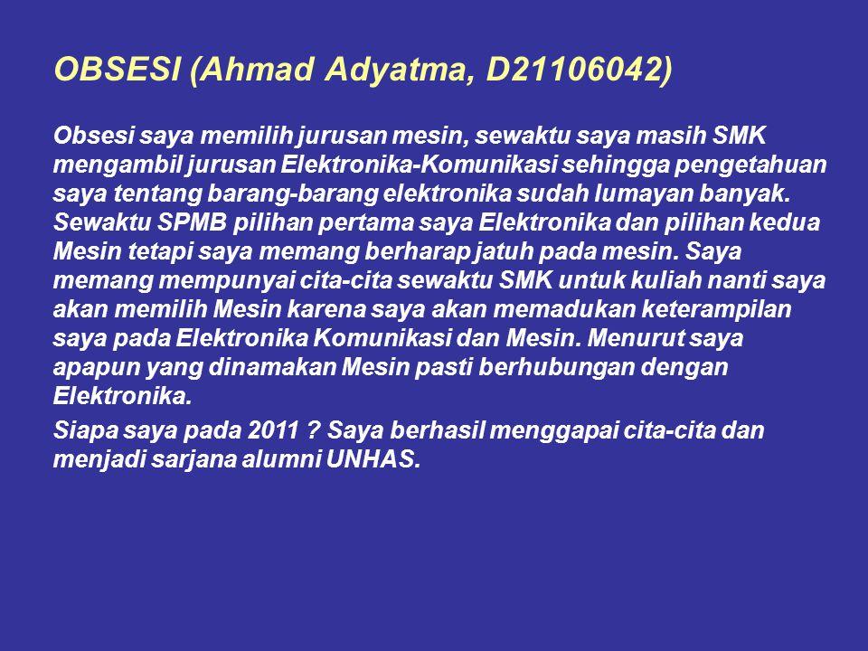 OBSESI (Ahmad Adyatma, D21106042) Obsesi saya memilih jurusan mesin, sewaktu saya masih SMK mengambil jurusan Elektronika-Komunikasi sehingga pengetah