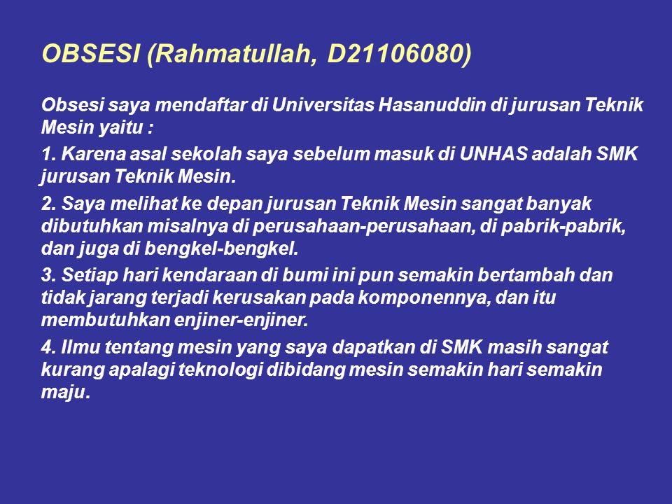 OBSESI (Rahmatullah, D21106080) Obsesi saya mendaftar di Universitas Hasanuddin di jurusan Teknik Mesin yaitu : 1. Karena asal sekolah saya sebelum ma