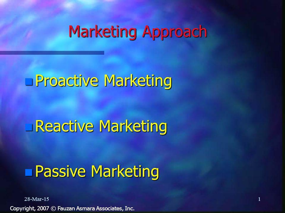 Marketing Approach n Proactive Marketing n Reactive Marketing n Passive Marketing 28-Mar-151 Copyright, 2007 © Fauzan Asmara Associates, Inc.