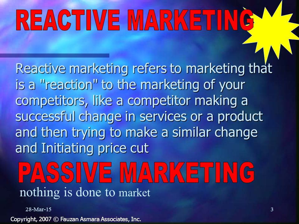 Reactive marketing refers to marketing that is a reaction to the marketing of your competitors, like a competitor making a successful change in services or a product and then trying to make a similar change and Initiating price cut 28-Mar-153 Copyright, 2007 © Fauzan Asmara Associates, Inc.