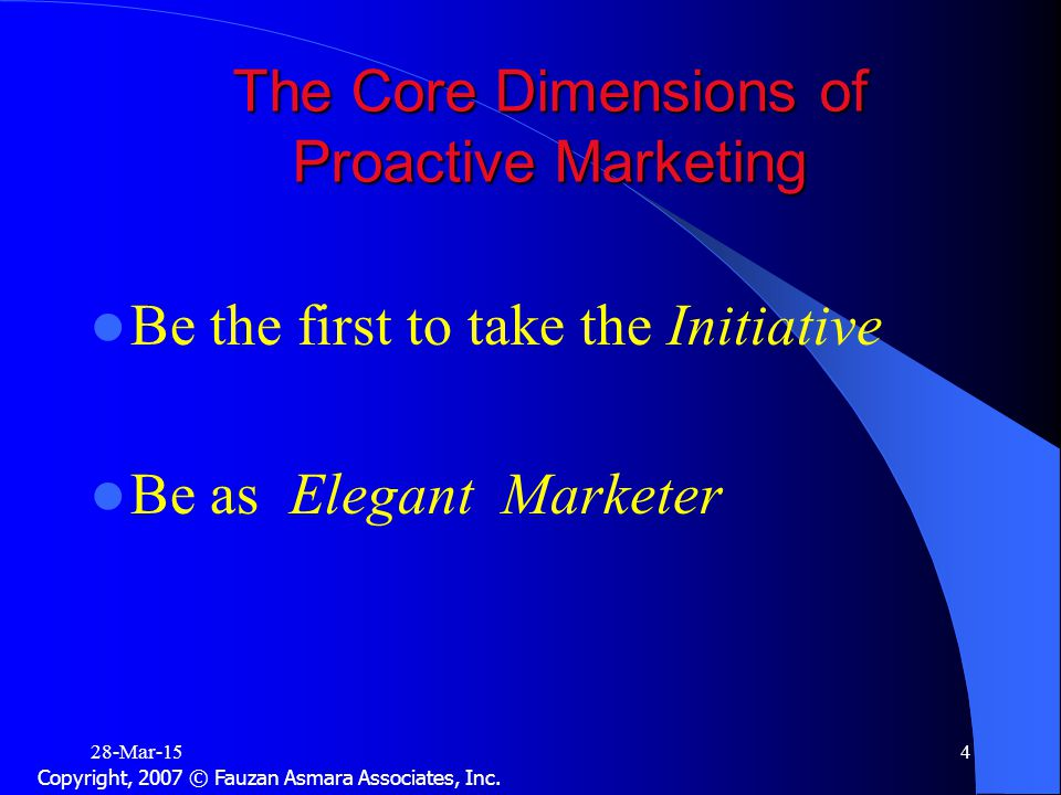 The Core Dimensions of Proactive Marketing Be the first to take the Initiative Be as Elegant Marketer 28-Mar-154 Copyright, 2007 © Fauzan Asmara Associates, Inc.
