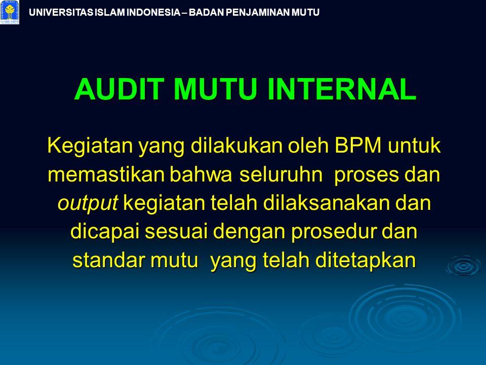 UNIVERSITAS ISLAM INDONESIA – BADAN PENJAMINAN MUTU AUDIT MUTU INTERNAL Kegiatan yang dilakukan oleh BPM untuk memastikan bahwa seluruhn proses dan ou