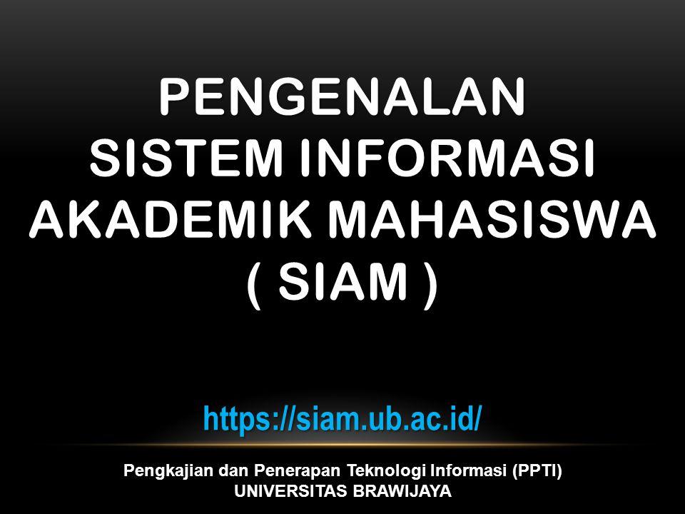 PENGENALAN SISTEM INFORMASI AKADEMIK MAHASISWA ( SIAM ) https://siam.ub.ac.id/ Pengkajian dan Penerapan Teknologi Informasi (PPTI) UNIVERSITAS BRAWIJAYA