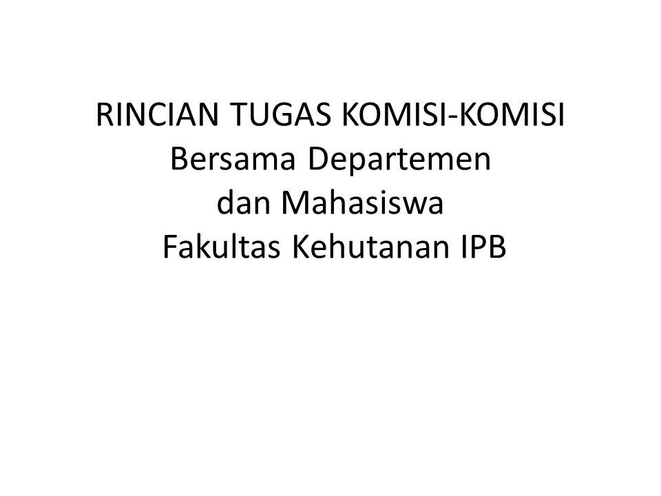 RINCIAN TUGAS KOMISI-KOMISI Bersama Departemen dan Mahasiswa Fakultas Kehutanan IPB