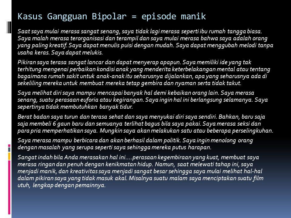 Kasus Gangguan Bipolar = episode manik Saat saya mulai merasa sangat senang, saya tidak lagi merasa seperti ibu rumah tangga biasa. Saya malah merasa