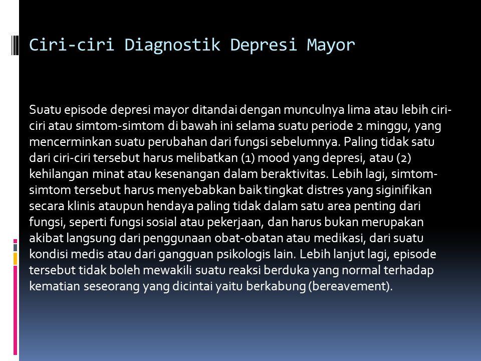 Ciri-ciri Diagnostik Depresi Mayor Suatu episode depresi mayor ditandai dengan munculnya lima atau lebih ciri- ciri atau simtom-simtom di bawah ini selama suatu periode 2 minggu, yang mencerminkan suatu perubahan dari fungsi sebelumnya.