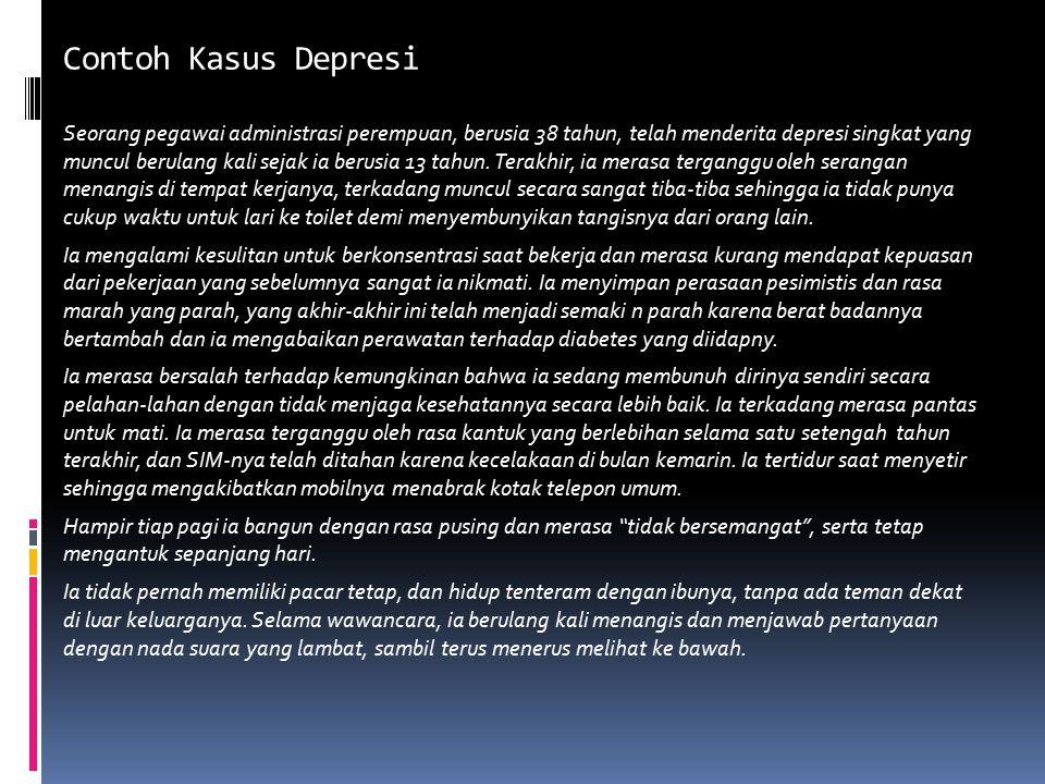 Contoh Kasus Depresiayor Seorang pegawai administrasi perempuan, berusia 38 tahun, telah menderita depresi singkat yang muncul berulang kali sejak ia berusia 13 tahun.