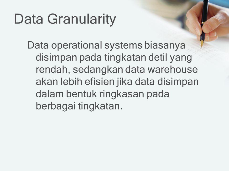 Data Granularity Data operational systems biasanya disimpan pada tingkatan detil yang rendah, sedangkan data warehouse akan lebih efisien jika data disimpan dalam bentuk ringkasan pada berbagai tingkatan.