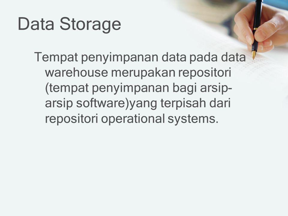 Data Storage Tempat penyimpanan data pada data warehouse merupakan repositori (tempat penyimpanan bagi arsip- arsip software)yang terpisah dari repositori operational systems.