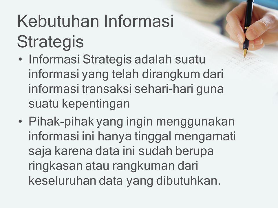 Kebutuhan Informasi Strategis Informasi Strategis adalah suatu informasi yang telah dirangkum dari informasi transaksi sehari-hari guna suatu kepentingan Pihak-pihak yang ingin menggunakan informasi ini hanya tinggal mengamati saja karena data ini sudah berupa ringkasan atau rangkuman dari keseluruhan data yang dibutuhkan.
