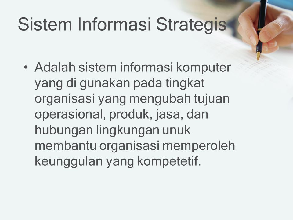 Sistem Informasi Strategis Adalah sistem informasi komputer yang di gunakan pada tingkat organisasi yang mengubah tujuan operasional, produk, jasa, dan hubungan lingkungan unuk membantu organisasi memperoleh keunggulan yang kompetetif.