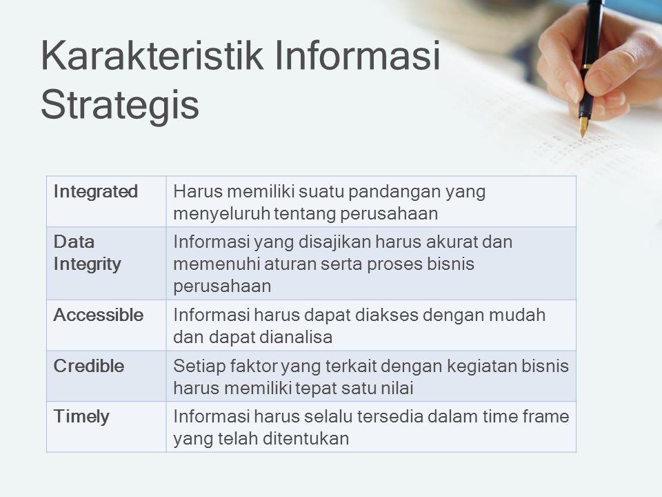 Karakteristik Informasi Strategis IntegratedHarus memiliki suatu pandangan yang menyeluruh tentang perusahaan Data Integrity Informasi yang disajikan harus akurat dan memenuhi aturan serta proses bisnis perusahaan AccessibleInformasi harus dapat diakses dengan mudah dan dapat dianalisa CredibleSetiap faktor yang terkait dengan kegiatan bisnis harus memiliki tepat satu nilai TimelyInformasi harus selalu tersedia dalam time frame yang telah ditentukan