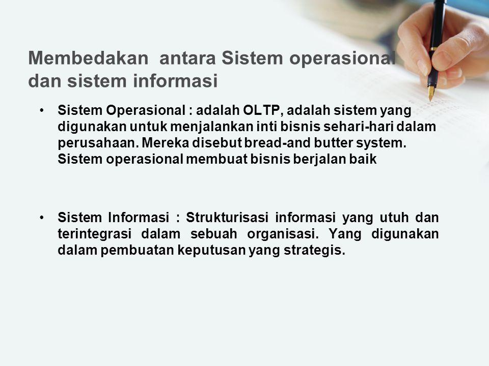 Membedakan antara Sistem operasional dan sistem informasi Sistem Operasional : adalah OLTP, adalah sistem yang digunakan untuk menjalankan inti bisnis sehari-hari dalam perusahaan.