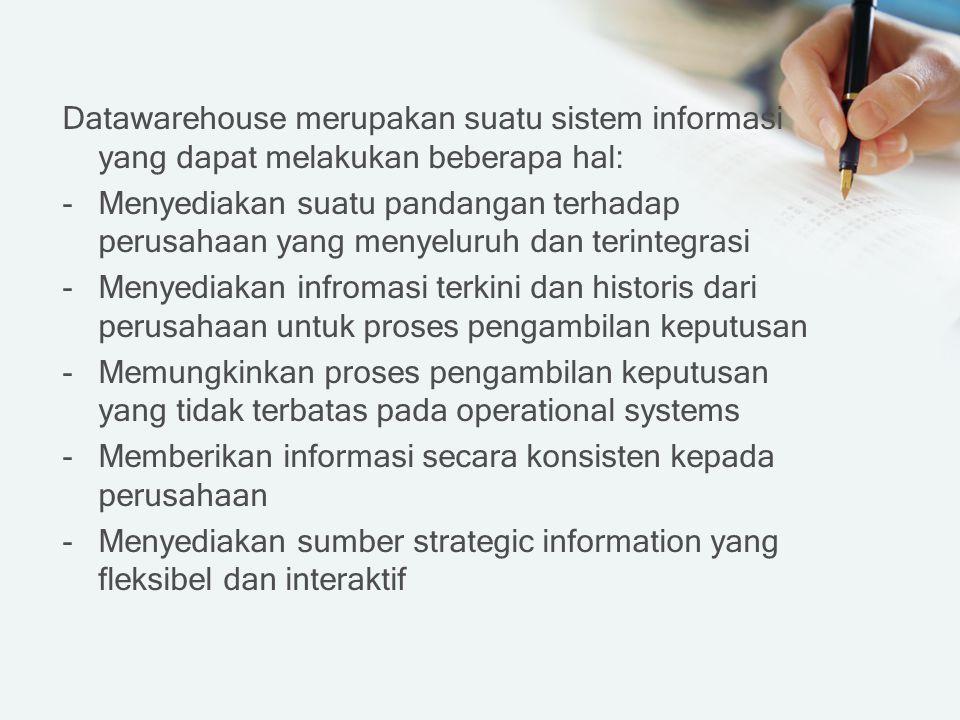Datawarehouse merupakan suatu sistem informasi yang dapat melakukan beberapa hal: -Menyediakan suatu pandangan terhadap perusahaan yang menyeluruh dan terintegrasi -Menyediakan infromasi terkini dan historis dari perusahaan untuk proses pengambilan keputusan -Memungkinkan proses pengambilan keputusan yang tidak terbatas pada operational systems -Memberikan informasi secara konsisten kepada perusahaan -Menyediakan sumber strategic information yang fleksibel dan interaktif