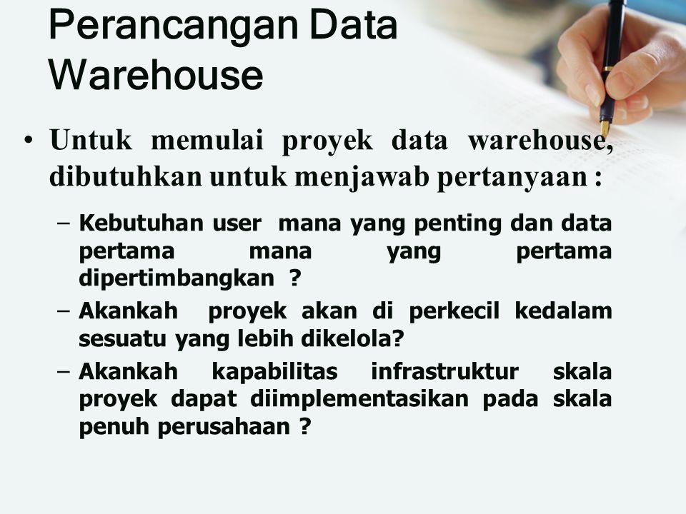 Perancangan Data Warehouse Untuk memulai proyek data warehouse, dibutuhkan untuk menjawab pertanyaan : –Kebutuhan user mana yang penting dan data pertama mana yang pertama dipertimbangkan .