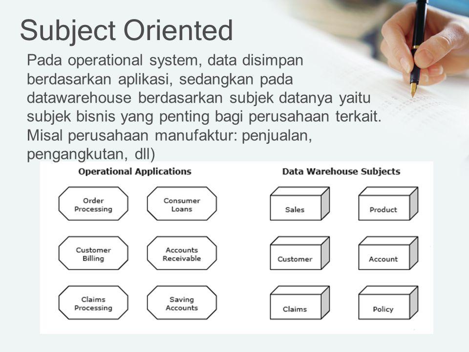Subject Oriented Pada operational system, data disimpan berdasarkan aplikasi, sedangkan pada datawarehouse berdasarkan subjek datanya yaitu subjek bisnis yang penting bagi perusahaan terkait.