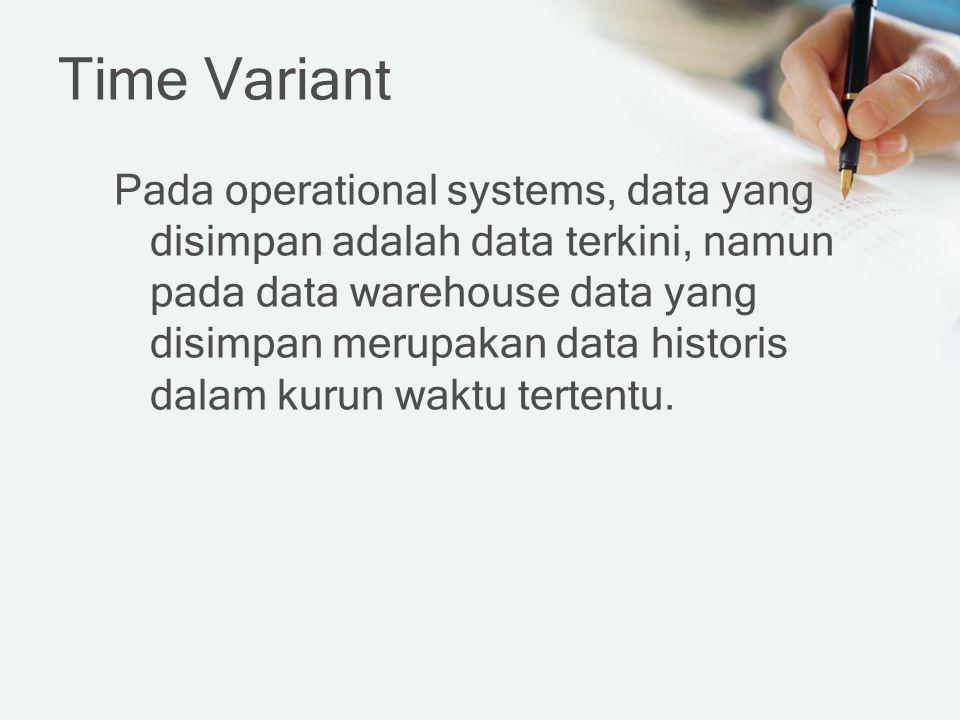 Time Variant Pada operational systems, data yang disimpan adalah data terkini, namun pada data warehouse data yang disimpan merupakan data historis dalam kurun waktu tertentu.