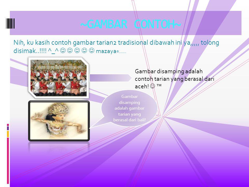 Nih, ku kasih contoh gambar tarian2 tradisional dibawah ini ya,,,,, tolong disimak..!!!! ^_^ mazaya ®....... ~GAMBAR CONTOH~ Gambar disamping adalah c