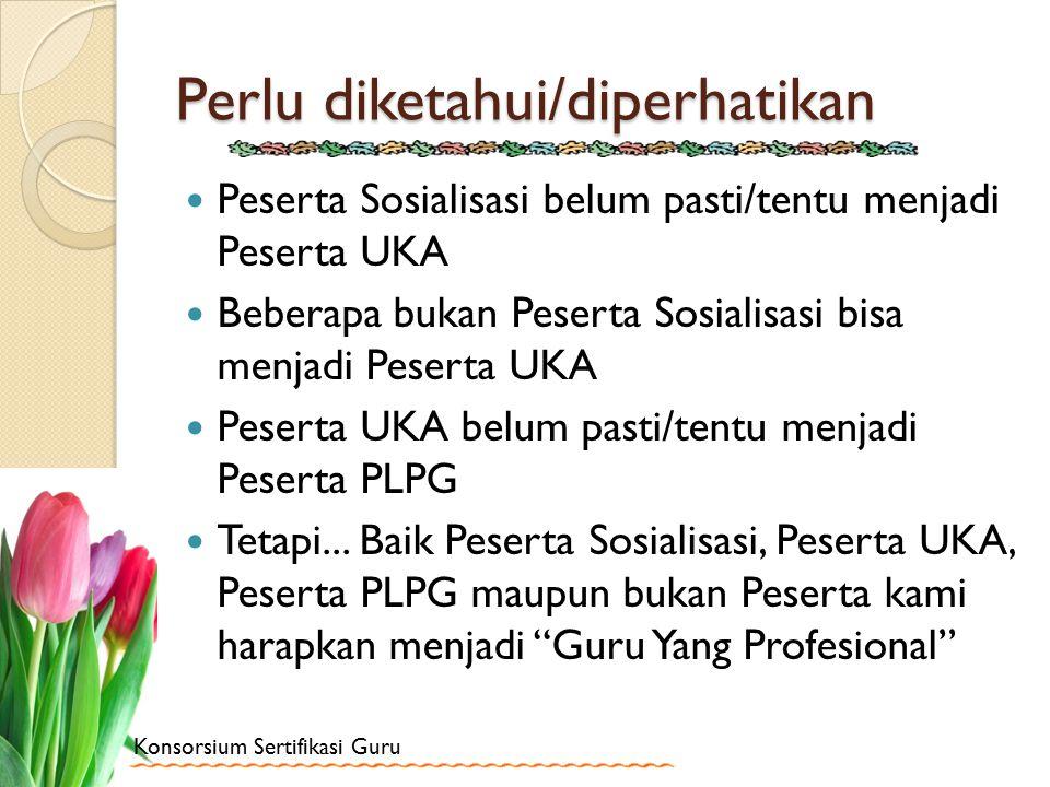 Konsorsium Sertifikasi Guru Perlu diketahui/diperhatikan Peserta Sosialisasi belum pasti/tentu menjadi Peserta UKA Beberapa bukan Peserta Sosialisasi