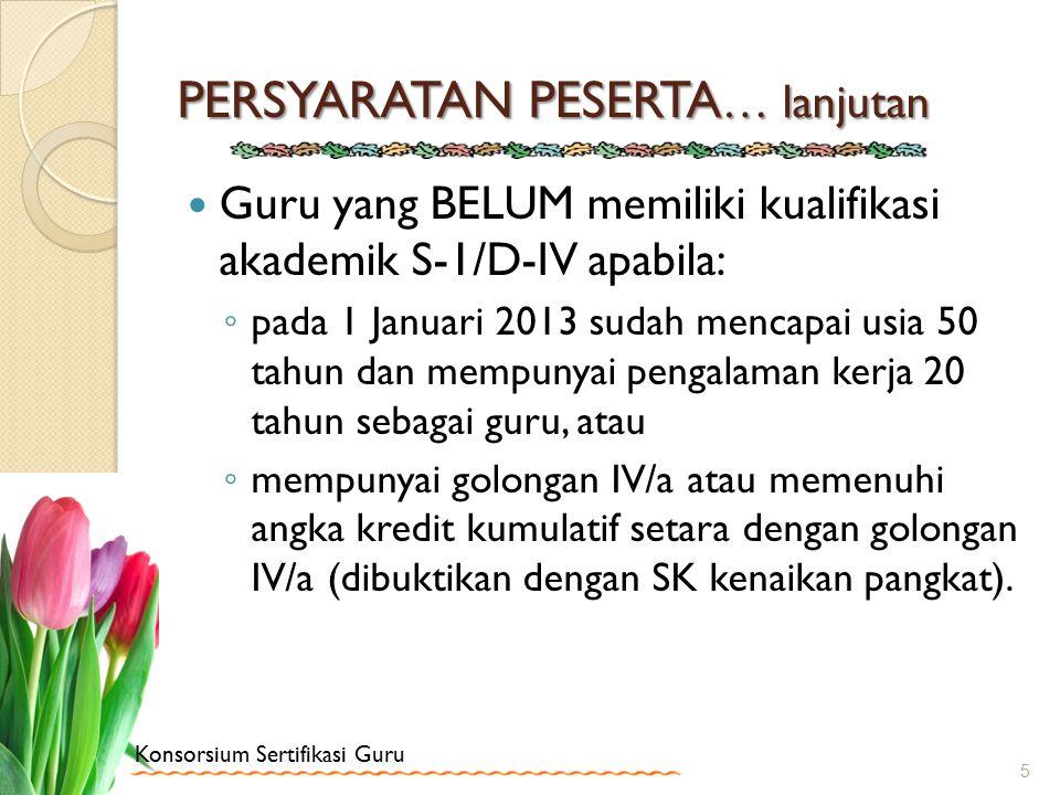 Konsorsium Sertifikasi Guru PERSYARATAN PESERTA … lanjutan Guru yang BELUM memiliki kualifikasi akademik S-1/D-IV apabila: ◦ pada 1 Januari 2013 sudah