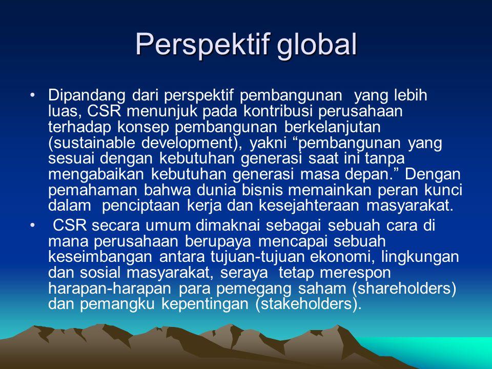 Perspektif global Dipandang dari perspektif pembangunan yang lebih luas, CSR menunjuk pada kontribusi perusahaan terhadap konsep pembangunan berkelanj