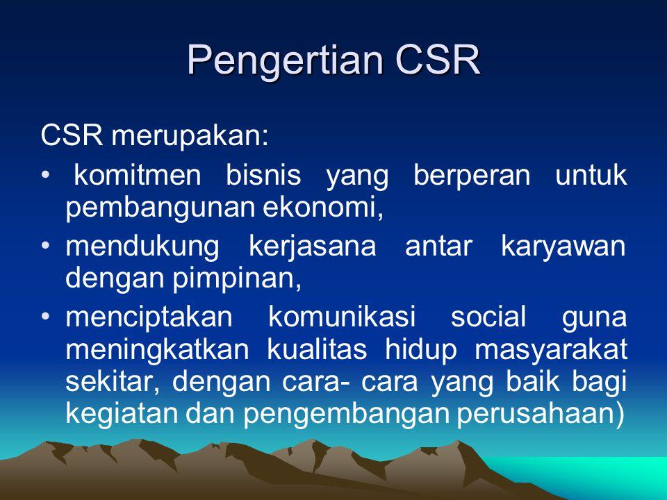 Pengertian CSR CSR merupakan: komitmen bisnis yang berperan untuk pembangunan ekonomi, mendukung kerjasana antar karyawan dengan pimpinan, menciptakan