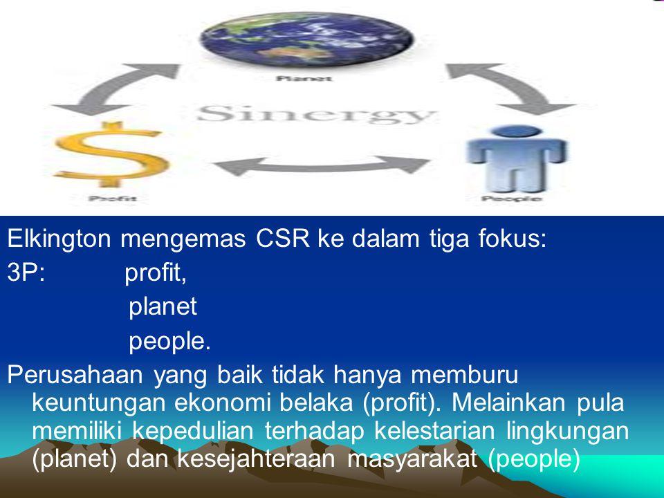 Elkington mengemas CSR ke dalam tiga fokus: 3P: profit, planet people. Perusahaan yang baik tidak hanya memburu keuntungan ekonomi belaka (profit). Me