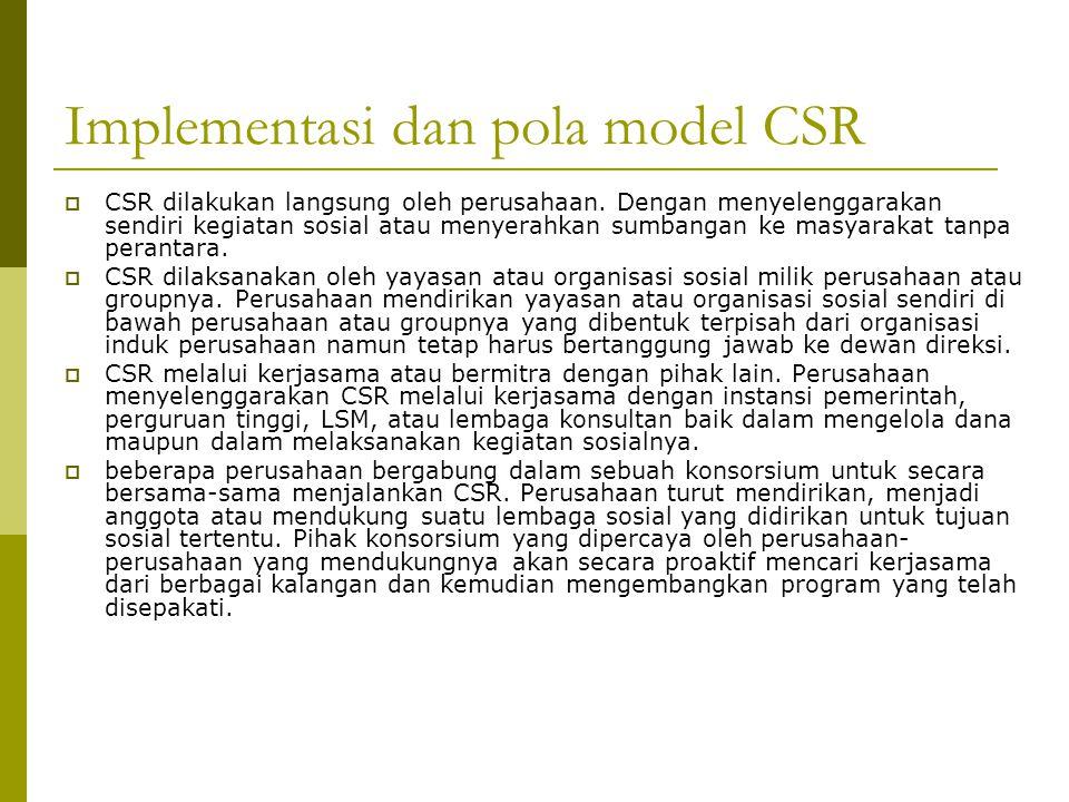 Implementasi dan pola model CSR  CSR dilakukan langsung oleh perusahaan. Dengan menyelenggarakan sendiri kegiatan sosial atau menyerahkan sumbangan k