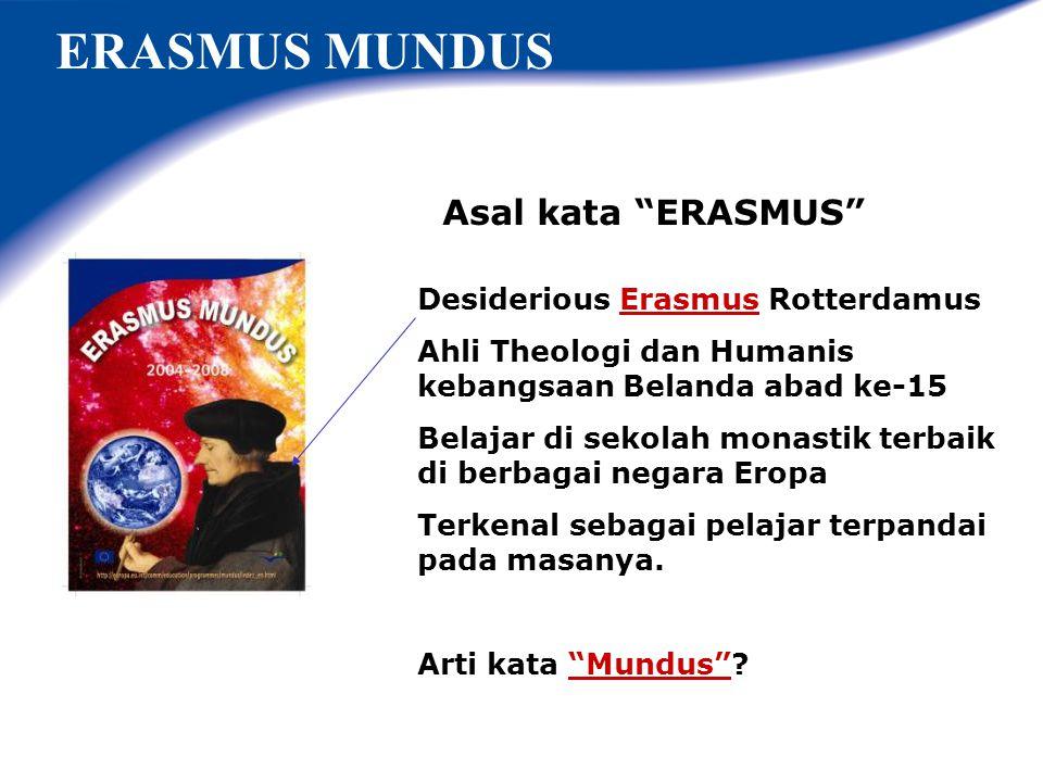 Asal kata ERASMUS ERASMUS MUNDUS Desiderious Erasmus Rotterdamus Ahli Theologi dan Humanis kebangsaan Belanda abad ke-15 Belajar di sekolah monastik terbaik di berbagai negara Eropa Terkenal sebagai pelajar terpandai pada masanya.