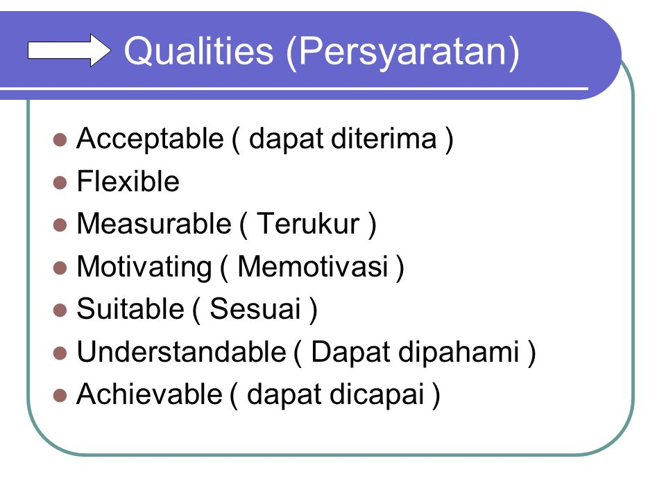 Qualities (Persyaratan) Acceptable ( dapat diterima ) Flexible Measurable ( Terukur ) Motivating ( Memotivasi ) Suitable ( Sesuai ) Understandable ( D