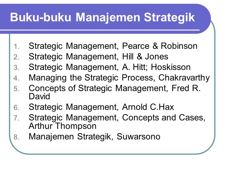 Buku-buku Manajemen Strategik 1. Strategic Management, Pearce & Robinson 2. Strategic Management, Hill & Jones 3. Strategic Management, A. Hitt; Hoski