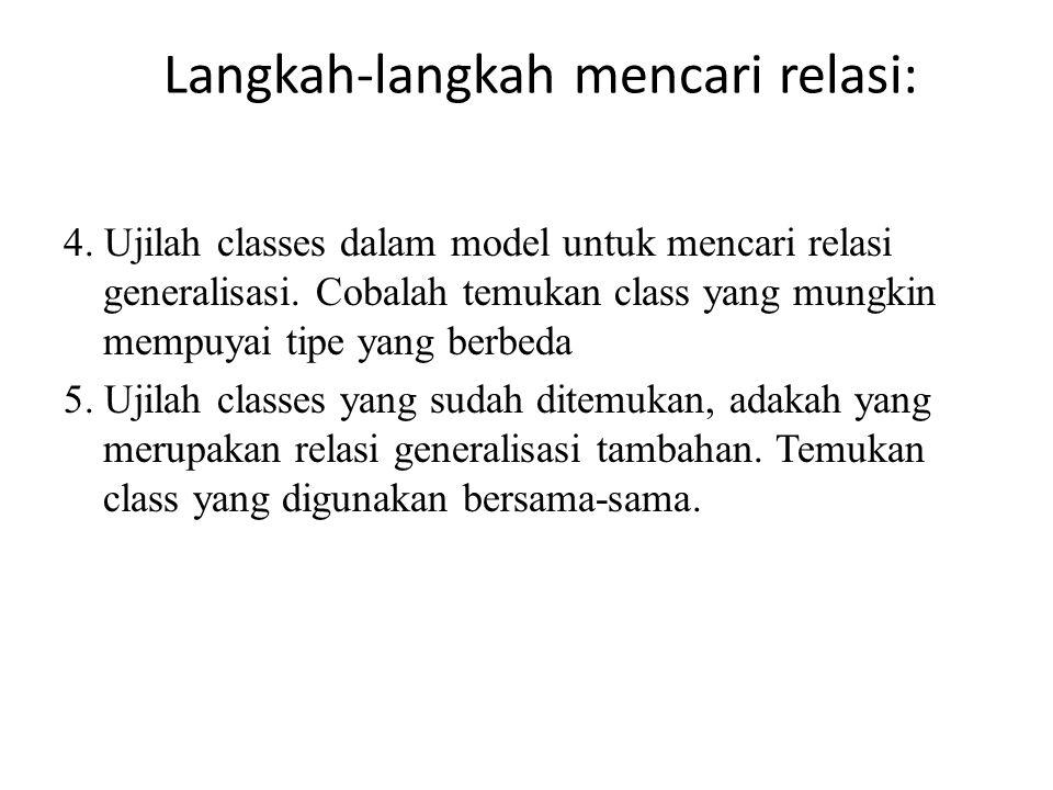 Langkah-langkah mencari relasi: 4. Ujilah classes dalam model untuk mencari relasi generalisasi. Cobalah temukan class yang mungkin mempuyai tipe yang