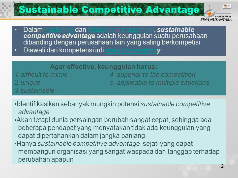 12 Sustainable Competitive Advantage Dalam marketing dan strategic management, sustainable competitive advantage adalah keunggulan suatu perusahaan dibanding dengan perusahaan lain yang saling berkompetisimarketingstrategic management Diawali dari kompetensi inti core competencycore competenc Agar effective, keunggulan harus: 1.difficult to mimic 4.