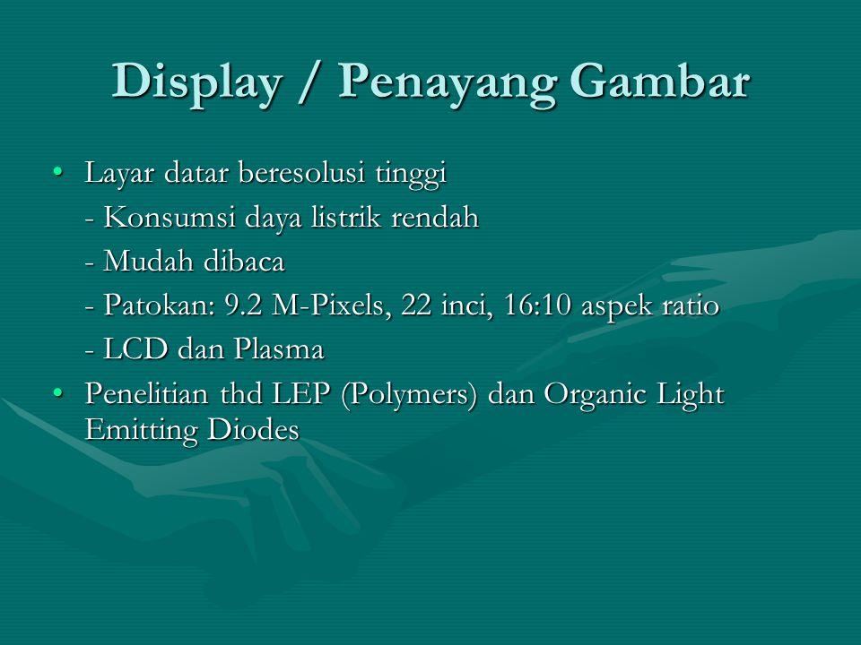 Display / Penayang Gambar Layar datar beresolusi tinggiLayar datar beresolusi tinggi - Konsumsi daya listrik rendah - Mudah dibaca - Patokan: 9.2 M-Pixels, 22 inci, 16:10 aspek ratio - LCD dan Plasma Penelitian thd LEP (Polymers) dan Organic Light Emitting DiodesPenelitian thd LEP (Polymers) dan Organic Light Emitting Diodes