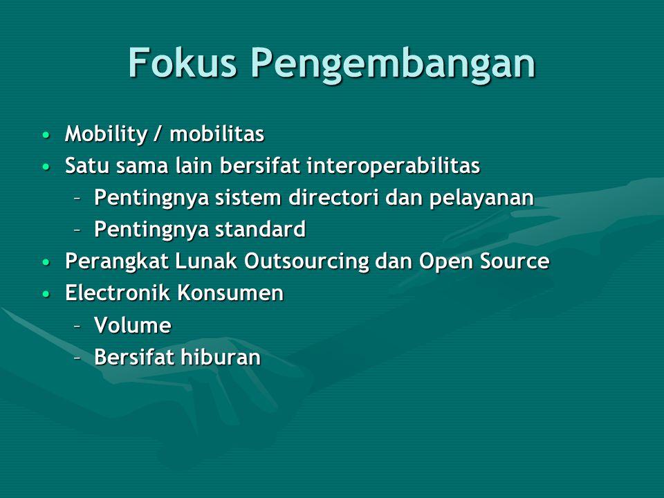 Fokus Pengembangan Mobility / mobilitasMobility / mobilitas Satu sama lain bersifat interoperabilitasSatu sama lain bersifat interoperabilitas –Pentingnya sistem directori dan pelayanan –Pentingnya standard Perangkat Lunak Outsourcing dan Open SourcePerangkat Lunak Outsourcing dan Open Source Electronik KonsumenElectronik Konsumen –Volume –Bersifat hiburan