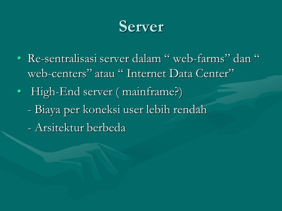 Server Re-sentralisasi server dalam web-farms dan web-centers atau Internet Data Center Re-sentralisasi server dalam web-farms dan web-centers atau Internet Data Center High-End server ( mainframe?) High-End server ( mainframe?) - Biaya per koneksi user lebih rendah - Arsitektur berbeda