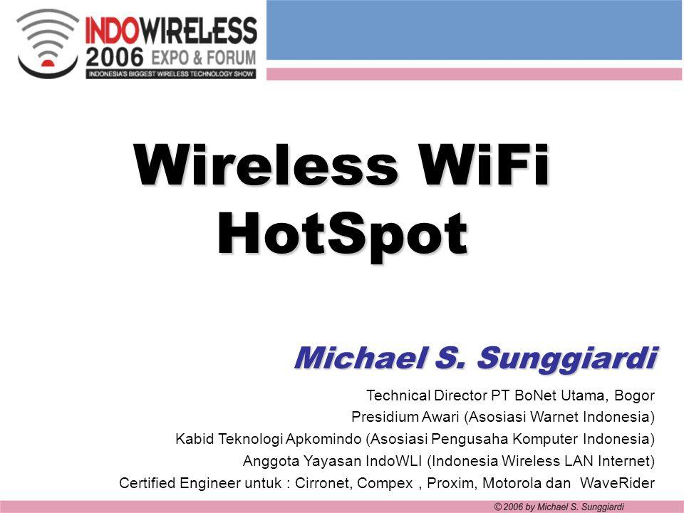 Wireless WiFi HotSpot Michael S. Sunggiardi Technical Director PT BoNet Utama, Bogor Presidium Awari (Asosiasi Warnet Indonesia) Kabid Teknologi Apkom