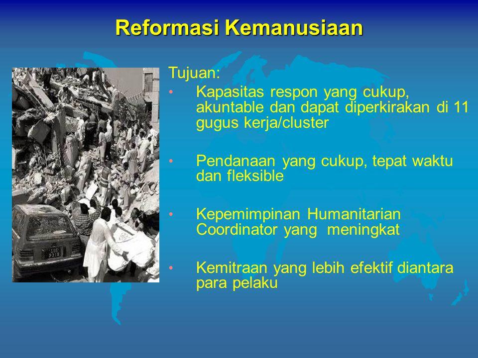Tujuan: Kapasitas respon yang cukup, akuntable dan dapat diperkirakan di 11 gugus kerja/cluster Pendanaan yang cukup, tepat waktu dan fleksible Kepemimpinan Humanitarian Coordinator yang meningkat Kemitraan yang lebih efektif diantara para pelaku Reformasi Kemanusiaan