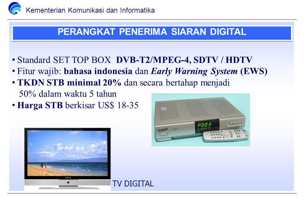 Kementerian Komunikasi dan Informatika PERANGKAT PENERIMA SIARAN DIGITAL Standard SET TOP BOX DVB-T2/MPEG-4, SDTV / HDTV Fitur wajib: bahasa indonesia dan Early Warning System (EWS) TKDN STB minimal 20% dan secara bertahap menjadi 50% dalam waktu 5 tahun Harga STB berkisar US$ 18-35 TV DIGITAL