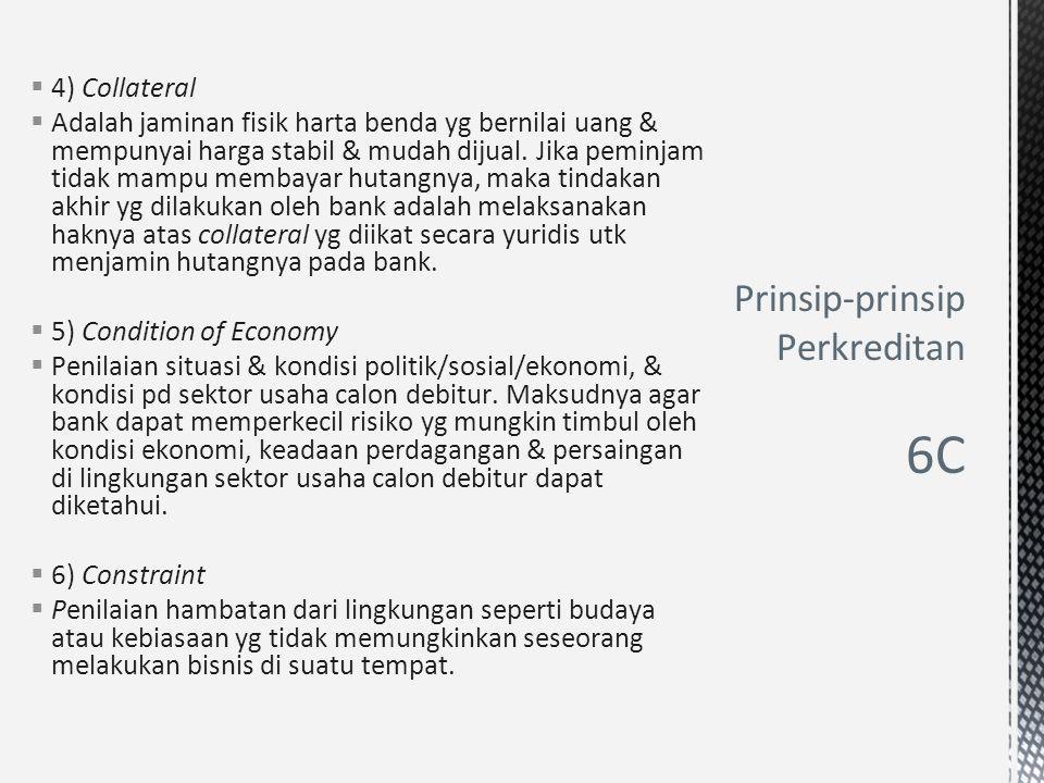  4) Collateral  Adalah jaminan fisik harta benda yg bernilai uang & mempunyai harga stabil & mudah dijual. Jika peminjam tidak mampu membayar hutang