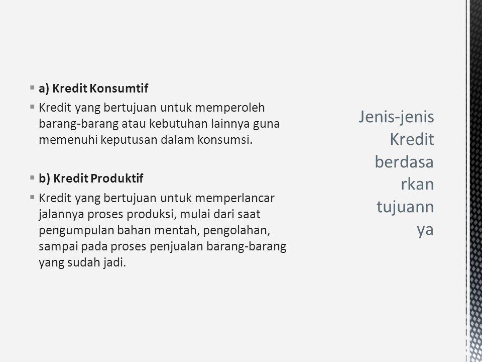  a) Kredit Konsumtif  Kredit yang bertujuan untuk memperoleh barang-barang atau kebutuhan lainnya guna memenuhi keputusan dalam konsumsi.  b) Kredi