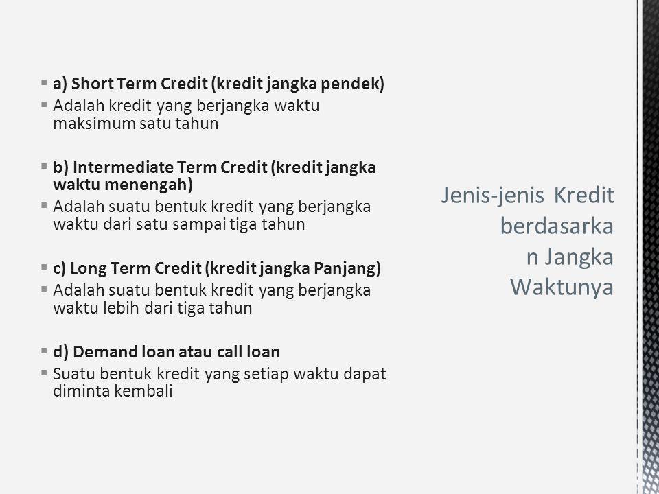  a) Short Term Credit (kredit jangka pendek)  Adalah kredit yang berjangka waktu maksimum satu tahun  b) Intermediate Term Credit (kredit jangka wa